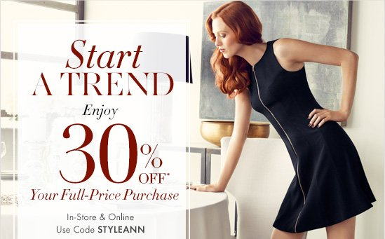 Start A TREND Enjoy 30% OFF* Your Full-Price Purchase  In-Store & Online Use Code STYLEANN