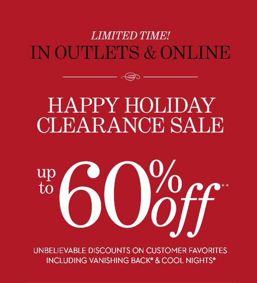LIMITED TIME! HAPPY HOLIDAY CLEARANCE SALE  (In Outlets & Online). Up To 60% Off** Unbelievable Discounts On  Customer Favorites Including Vanishing Back & Cool Nights. SHOP ALL  SALE