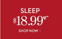 Sleep $18.99 and up**. SHOP NOW