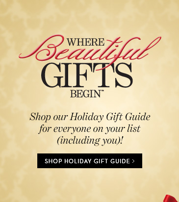 WHERE BEAUTIFUL GIFTS BEGIN. Shop Our  Holiday Gift Guide For Everyone On Your List (Including You)! SHOP  HOLIDAY GIFT GUIDE