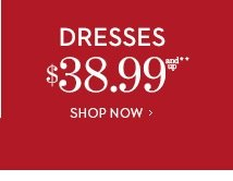 Dresses $38.99 and up**. SHOP NOW