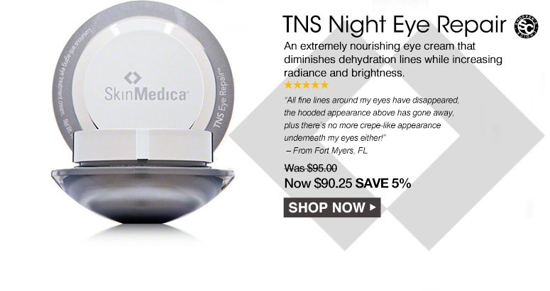 """Shopper's Choice. 5 Stars TNS Night Eye Repair An extremely nourishing eye cream that diminishes dehydration lines while increasing radiance and brightness. """"All fine lines around my eyes have disappeared, the hooded appearance above has gone away, plus there's no more crepe-like appearance underneath my eyes either!"""" – From Fort Myers, FLWas $95.00 Now $90.25 Save 5%Shop Now>>"""