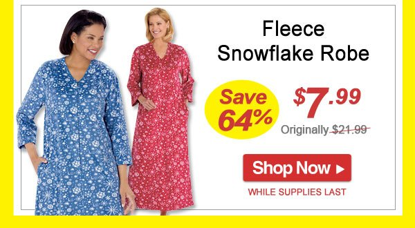 Save 64% - Fleece Snowflake Robe - Now Only $7.99 Limited Time Offer - Shop Now >>