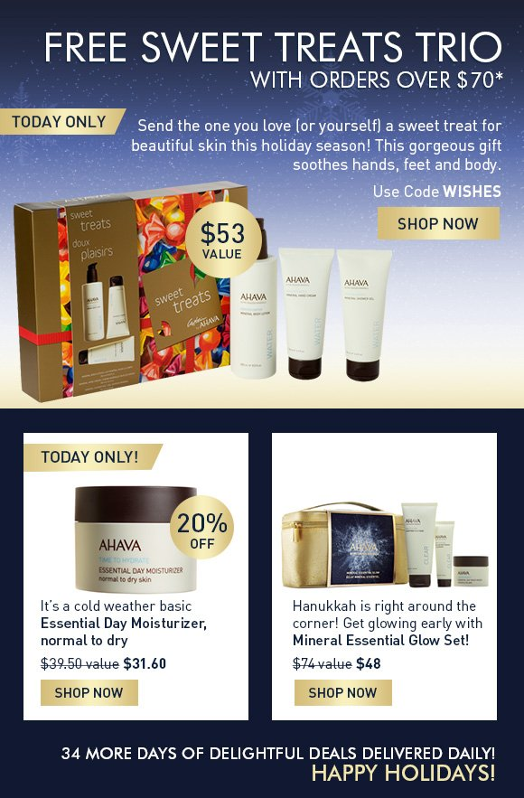 FREE SWEET TREATS TRIO With orders over $70* Use code WISHES SHOP NOW  $53 value Today only Send the one you love (or yourself) a sweet treat for beautiful skin this holiday season! This gorgeous gift soothes hands, feet and body. It's a cold weather basic Essential Day Moisturizer, normal to dry (bubble) 20% Off today only! $39.50 value $31.60 SHOP NOW Hanukkah is right around the corner! Get glowing early with Mineral Essential Glow Set! $74 value  $48 Shop Now 34 more days of delightful deals delivered daily!