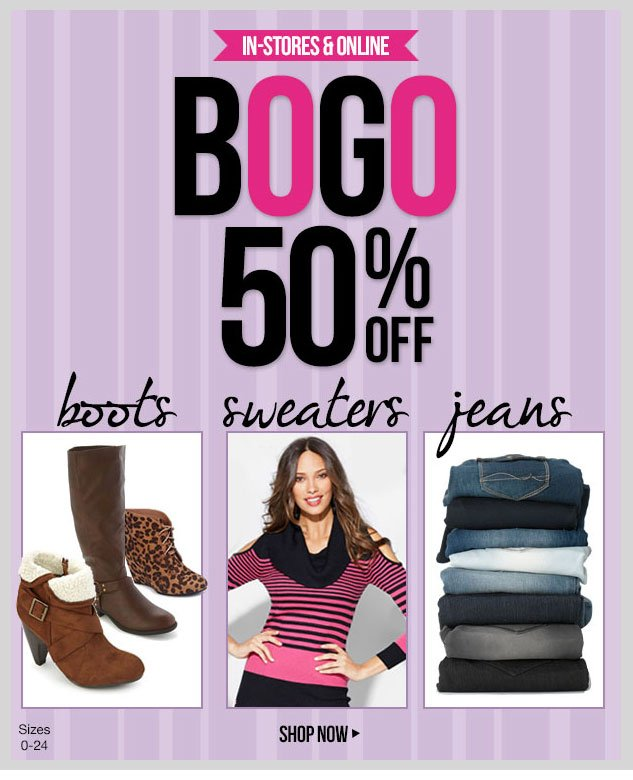 In-stores and online! BUY ONE, GET ONE 50% OFF - Sweaters, Jeans and Boots! *No Mix and Match. SHOP NOW!