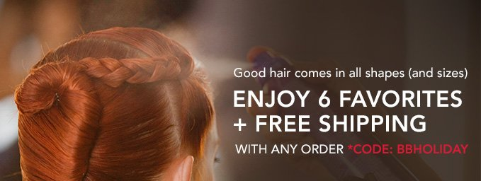 Good hair comes in all shapes (and sizes).Enjoy 6 favorites + free shipping with any order.Code: BBHOLIDAY