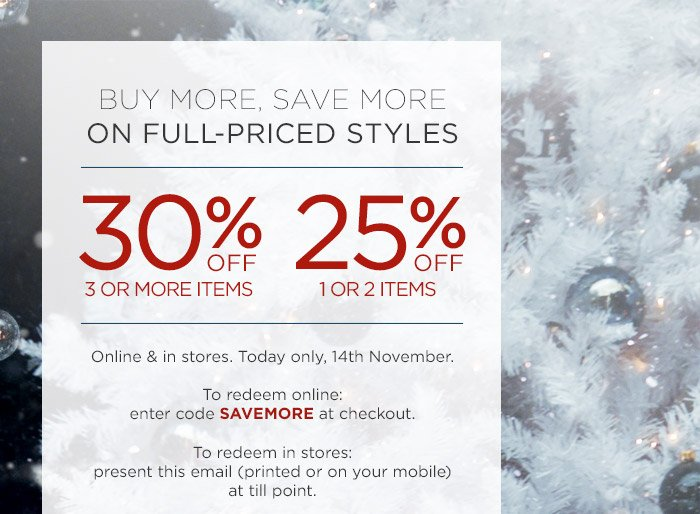 BUY MORE, SAVE MORE ON FULL-PRICED STYLES | 30% OFF 3 OR MORE ITEMS | 25% OFF 1 OR 2 ITEMS