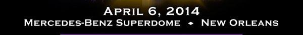 April 6, 2014 – Mercedes-Benz Superdome • New Orleans