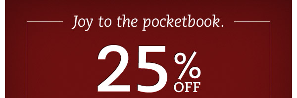 Joy to the pocketbook. 25% OFF regular prices.  Jumpstart your holiday shopping season by getting the styles they want, now at the savings you want: 25% OFF!*