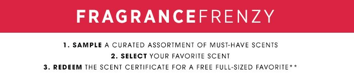 FRAGRANCE FRENZY. 1. SAMPLE a curated assortment of must-have scents. 2. SELECT your favorite scent. REDEEM the Scent Certificate for a free full-sized favorite**