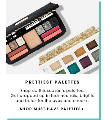 PRETTIEST PALETTES. Snap up this season's palettes. Get wrapped up in lush neutrals, brights and bolds for the eyes and cheeks. SHOP MUST-HAVE PALETTES