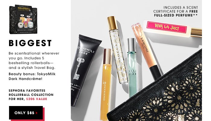 BIGGEST. Be scentsational wherever you go. Includes 5 bestselling rollerballs - and a stylish Travel Bag. Sephora Favorites Rollerball Collection for Her, $205 value ONLY $85. Includes A Scent Certificate for a free full-sized perfume** Beauty bonus: TokyoMilk Dark Handcreme!