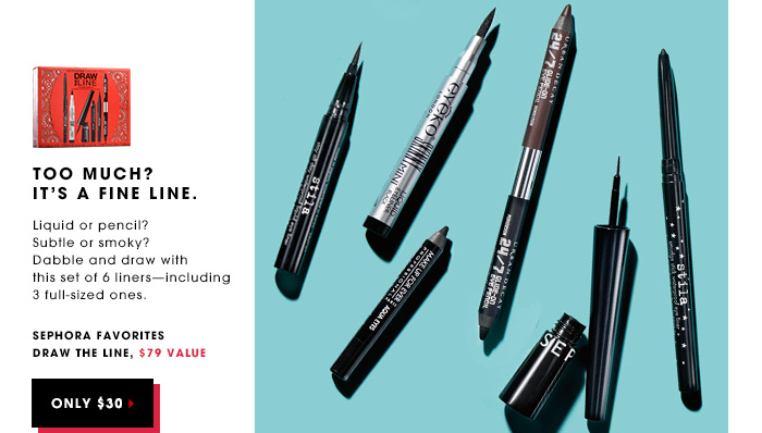 TOO MUCH? ITS A FINE LINE. Liquid or pencil? Subtle or smoky? Dabble and draw with this set of 6 liners - including 3 full-sized ones. Sephora Favorites Draw the Line, $79 value. ONLY $30