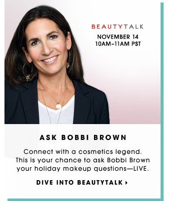 ASK BOBBI BROWN. Connect with a cosmetics legend. This is your chance to ask Bobbi Brown your holiday makeup questions - LIVE. DIVE INTO BEAUTYTALK. November 14. 10AMâ??11AM PST