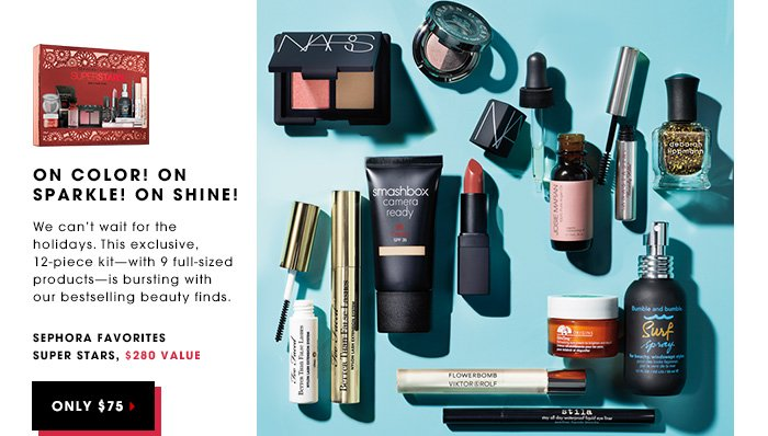 ON COLOR! ON SPARKLE! ON SHINE! We can't wait for the holidays. This exclusive, 12-piece kit - with 9 full-sized products - is bursting with our bestselling beauty finds. Sephora Favorites Super Stars, $280 value. ONLY $75