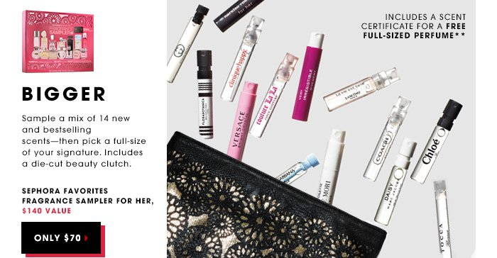 BIGGER. Sample a mix of 14 new and bestselling scents - then pick a full-size of your signature. Includes a die-cut beauty clutch. Sephora Favorites Fragrance Sampler for Her, $140 value. ONLY $70. Includes A Scent Certificate for a free full-sized perfume**