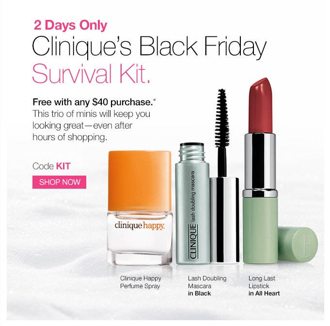 2 Days Only. Clinique's Black Friday Survival Kit.  Free with any $40 purchase.* This trio of minis will keep you looking great—even after hours of shopping.  Code KIT SHOP NOW. (1)  Clinique Happy Perfume Spray (2) Lash Doubling Mascara in Black (3) Long Last Lipstick in All Heart