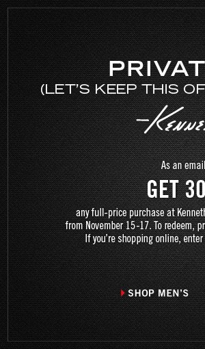 As an email subscriber, GET 30% OFF any full-price purchase at Kenneth Cole stores and kennethcole.com from November 15-17. To redeem, present this email at time of purchase. › SHOP MEN'S