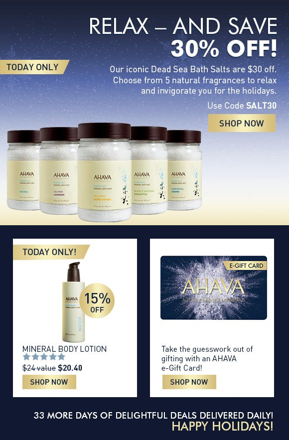 Relax – and Save! Today only, our iconic Dead Sea Bath Salts are 30% off. Choose from 4 natural fragrances to relax and invigorate you for the holidays.  Use code SALT30 SHOP NOW A smooth shave is the gift that keeps on giving.  SHOP Men's Gifts Take the Guesswork out of gifting with an AHAVA e-Gift Card!  SHOP E-GIFT CARDS NOW 33 more days of delightful deals delivered daily!