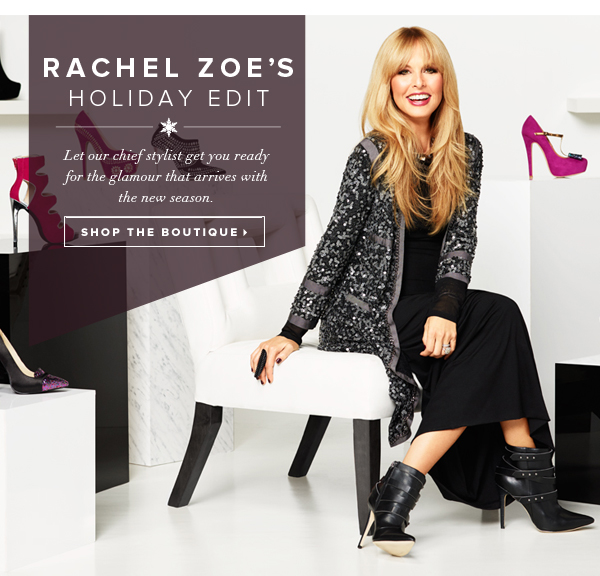 Rachel Zoe's Holiday Edit Let our chief stylist get you ready for the glamour that arrives with the new season. - - Shop the Boutique: