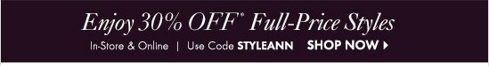 Enjoy 30% Off* Full-Price Styles  In-Store & Online Use Code STYLEANN  SHOP NOW