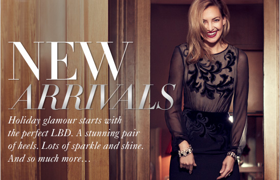 NEW ARRIVALS Holiday glamour starts with The perfect L.B.D. A stunning pair Of heels. Lots of sparkle and shine. And so much more...