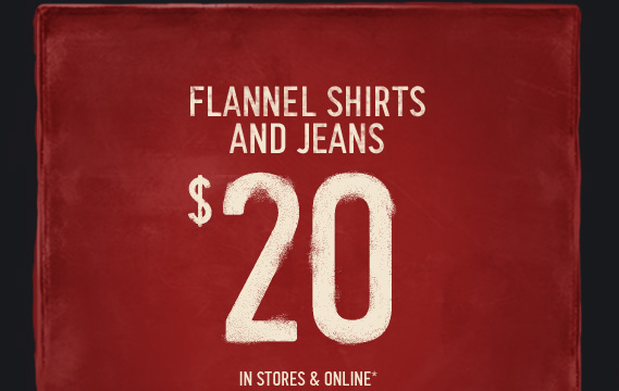 FLANNEL SHIRTS AND JEANS $20  IN STORES AND ONLINE*