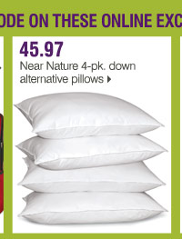 Use your promo code on these online exclusive Bonus Buys 43.97 Near  Nature 4-pk. down alternative pillows