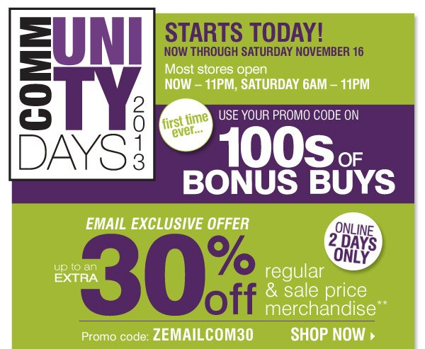 Community Days 2013 Friday, November 15  - Saturday November 16  Email Exclusive Enjoy up to an extra 30% off regular and sale price  merchandise** Promo code: ZEMAILCOM30 Online 2 Days Only We've  listened to you and now for the first time ever… Use your promo code  on 100s of Bonus Buys Shop now