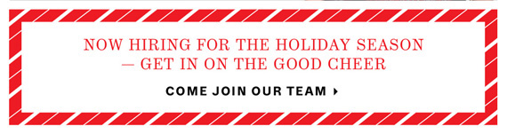 We're Hiring for the Holiday Season. Get in on the Good Cheer. Come Join Our Team.