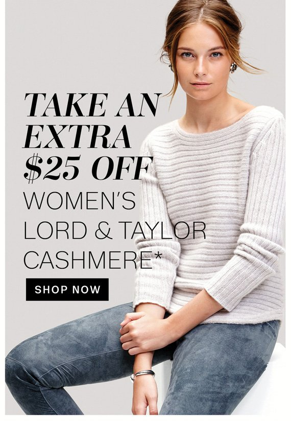 Take An Extra $25 OFF Women's Lord & Taylor Cashmere*. Shop Now