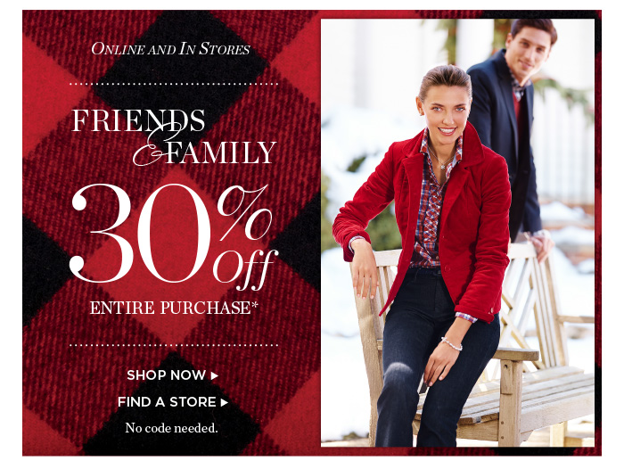 Online and in Stores Friends and Family 30% off entire purchase. Shop Now or Find a Store.