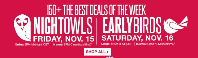 150+ THE BEST DEALS OF THE WEEK  SHOP ALL.  Night Owls  Friday, Nov. 15 Online: 2PM-Midnight (CST) In store: 3PM-Close (local time).  Early Birds Saturday, Nov. 16 Online: 12AM-3PM (CST) In store: Open-1PM (local time)