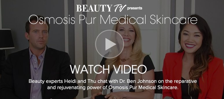 Beauty TV Daily VideoOsmosis Pur Medical SkincareBeauty experts Heidi and Thu chat with Dr. Ben Johnson on the reparative and rejuvenating power of Osmosis Pur Medical Skincare.Watch Video>>