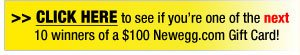 Click here to see if your're one of the next 10 winners of a $100 Newegg.com Gift Card