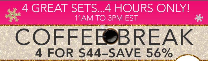 4 Great Sets... 4 Hours Only! Coffee Break 4 For $44 -Save 56%