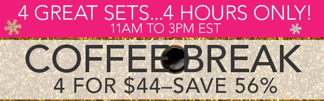 4 Greats Sets... 4 Hours Only! Coffee Break 4 For $44 - Save 56%