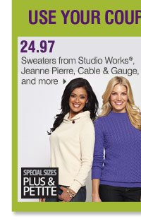 Use your coupon to save on these Bonus Buys 24.97 Sweaters from  Studio Works®, Jeanne Pierre, Cable & Gauge and more  Special sizes  available