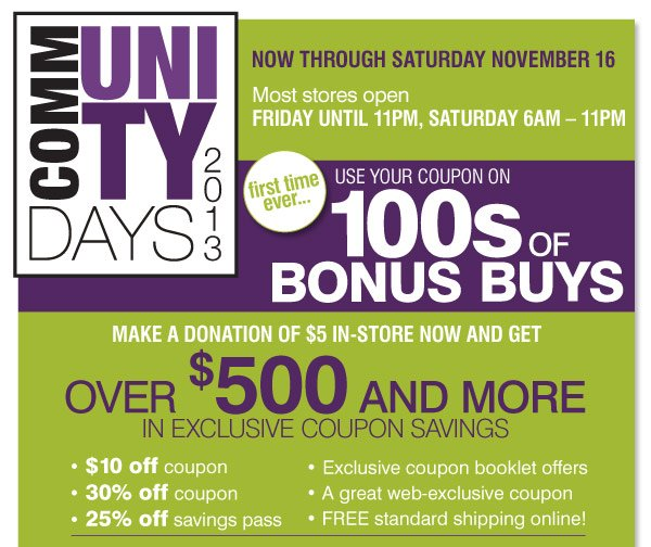 Community Days 2013 Friday, November 15  - Saturday November 16  Most stores open Friday 9AM - 11PM, Saturday 6AM - 11PM We've  listened to you and now for the first time ever... Use your coupons on  100s of Bonus Buys Your donation of $5 will get you Over $500 and more  in exclusive coupon savings $10 off coupon 30% off coupon 25% off  savings pass Exclusive coupon booklet offers A great web-exclusive offer  FREE standard shipping online