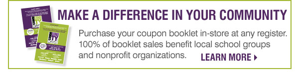 Make a difference in your community Purchase your coupon booklet at any register. 100% of booklet sales  benefit local school groups and nonprofit organizations. Want more  information?