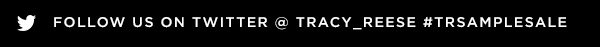 FOLLOW US ON TWITTER @TRACY_REESE #TRSAMPLESALE