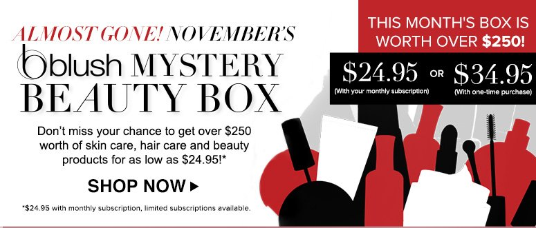 Almost Gone!November's blush Mystery Beauty Box Don't miss your chance to get over $250 worth of skin care, hair care and beauty products for as low as $24.95!*Shop Now>>*$24.95 with monthly subscription. Limited subscriptions available