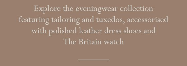 Explore the eveningwear collection featuring tailoring and tuxedos, accessorised with polished leather dress shoes and The Britain watch