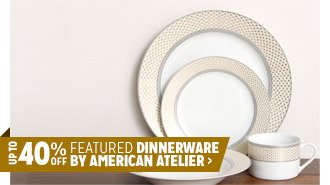 Up to 40% off Featured Dinnerware by American Atelier