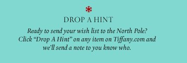 "Drop A Hint Ready to send your wish list to the North Pole? Click ""Drop A Hint"" on any item on Tiffany.com and we'll send a note to you know who."