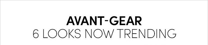 AVANT–GEAR | 6 LOOKS NOW TRENDING