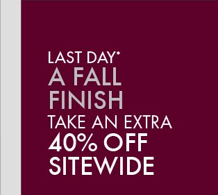 LAST DAY* A FALL FINISH TAKE AN EXTRA 40% OFF SITEWIDE