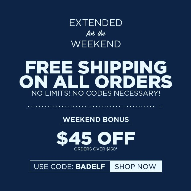 Awesome Deal Extended for the Weekend: Free Shipping on All Orders. Plus - $45 Off Your Order!*