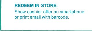 REDEEM IN-STORE: Show cashier offer on smartphone or print email with barcode.