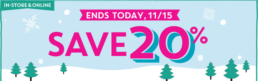 IN-STORE & ONLINE | ENDS TODAY, 11/15 | SAVE 20%